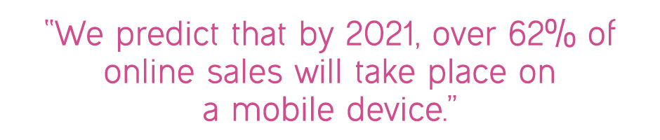 """We predict that by 2021, over 62% of online sales will take place on a mobile device"""