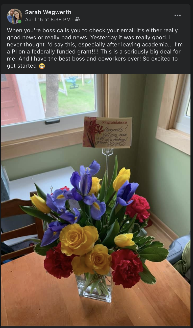 """Screenshot of sarah sharing flowers with a congratulations card on her kitchen table. the post reads """"When you're boss calls you to check your email it's either really good news or really bad news. Yesterday it was really good. I never thought I'd say this, especially after leaving academia...I'm a PI on a ferally funded grant!! This is a seriously big deal for me. And I have the best boss and coworkers ever! So excited to get started."""""""