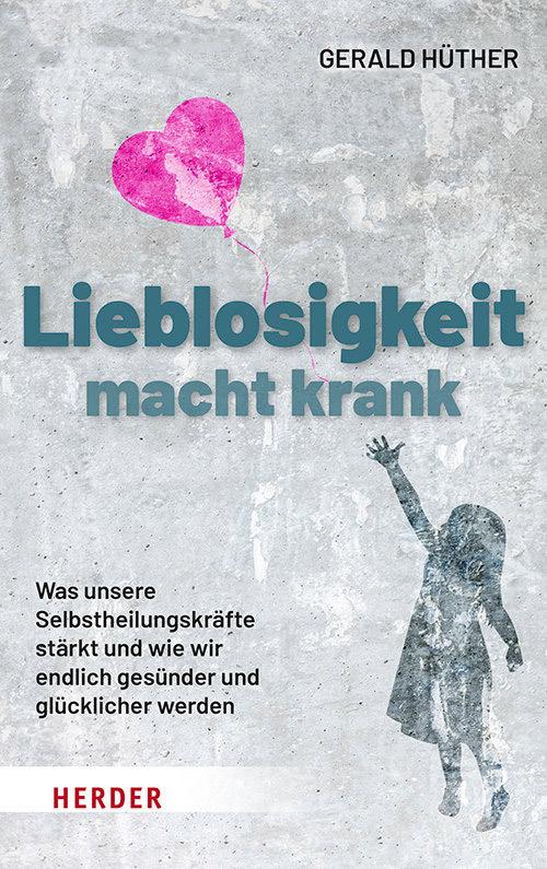 Lieblosigkeit macht krank von Gerald Hüther