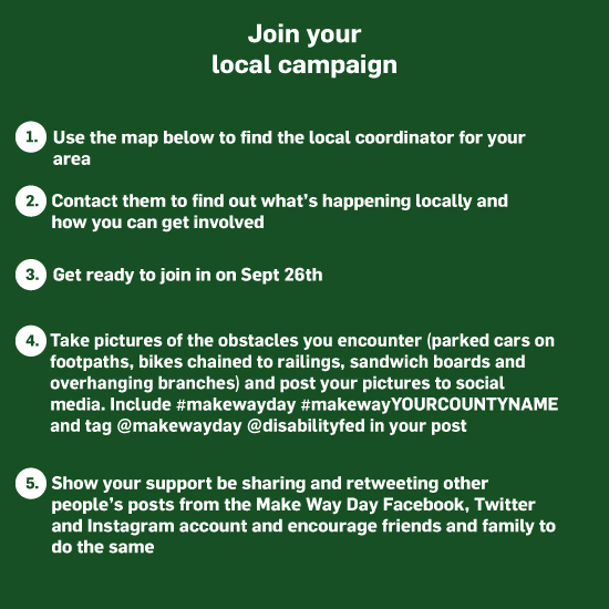 Join your local campaign 1. Use the map below to find the local coordinator for your area 2. Contact them to find out what's happening locally and how you can get involved  3. Get ready to join in on Sept 26th   4. Take pictures of the obstacles you encounter (parked cars on footpaths, bikes chained to railings, sandwich boards and overhanging branches) and post your pictures to social media. Include #makewayday #makewayYOURCOUNTYNAME and tag @makewayday @disabilityfed in your post  5. Show your support be sharing and retweeting other people's posts from the Make Way Day Facebook, Twitter and Instagram account and encourage friends and family to do the same