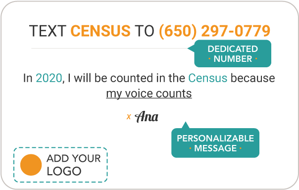 "Pledge to be counted in the 2020 census Pledge Card that reads ""TEXT PLEDGE TO 987987. In 2020, I will be counted in the Census because I care about money for my community. Census Outreach"""