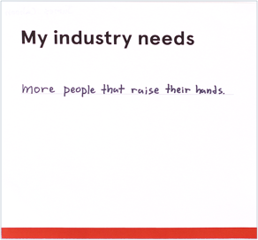 """Card that reads """"My industry needs more people that raise their hands"""""""