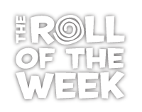 The Roll of the Week