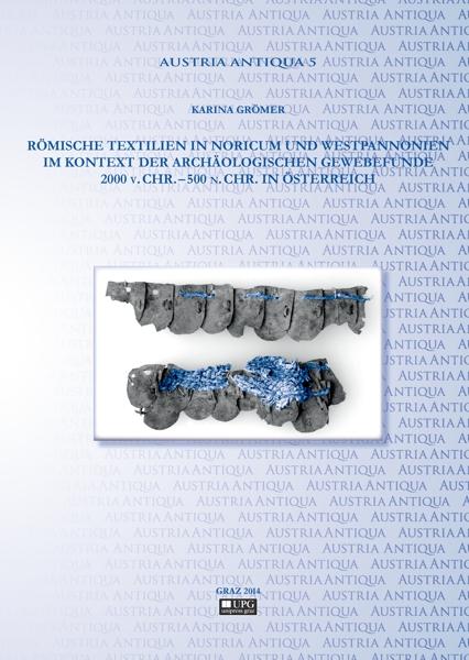 Römische Textilien in Noricum und Westpannonien im Kontext der archäologischen Gewebefunde 2000 v. Chr. – 500 n. Chr. in Österreich.