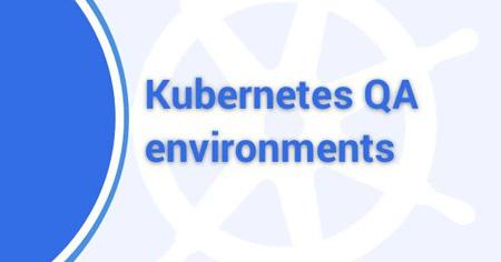 Kubernetes QA environments