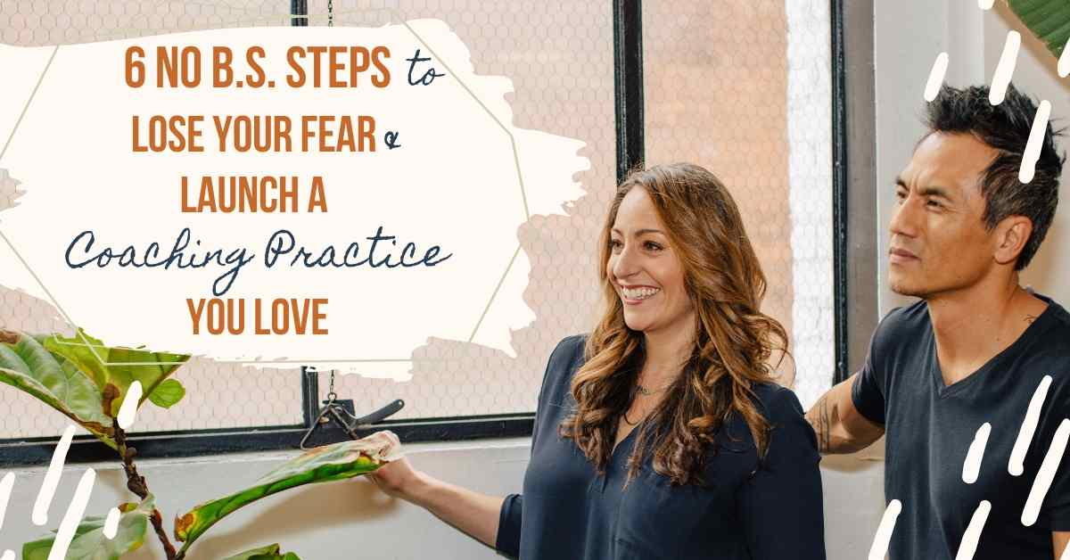 No BS Steps to Lose Your Fear and Launch a Coaching Practice You Love