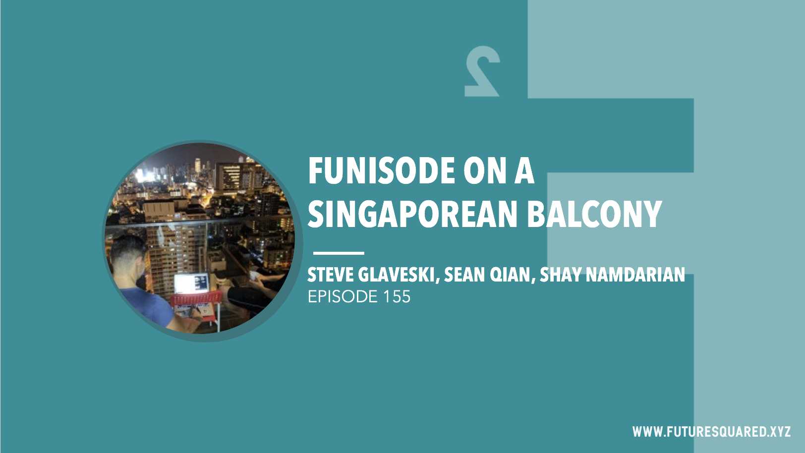 Future Squared Episode #155: Funisode on a Singaporean balcony