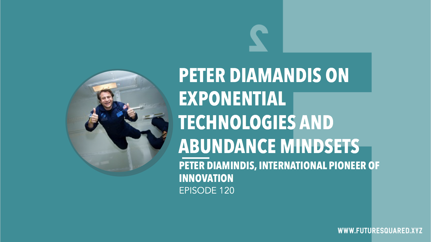 Future Squared Episode #120: Peter Diamandis on Exponential Technologies and Abundance Mindsets