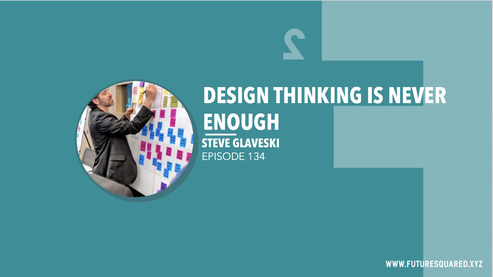 Future Squared Episode #134: Design Thinking is Never Enough