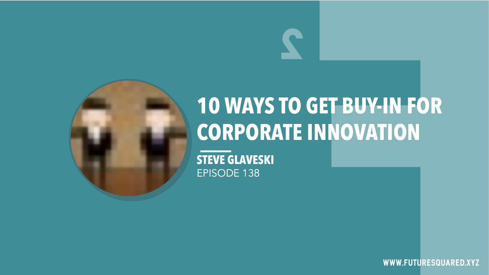 Future Squared Episode #138: 10 Ways to Get Buy-in for Corporate Innovation