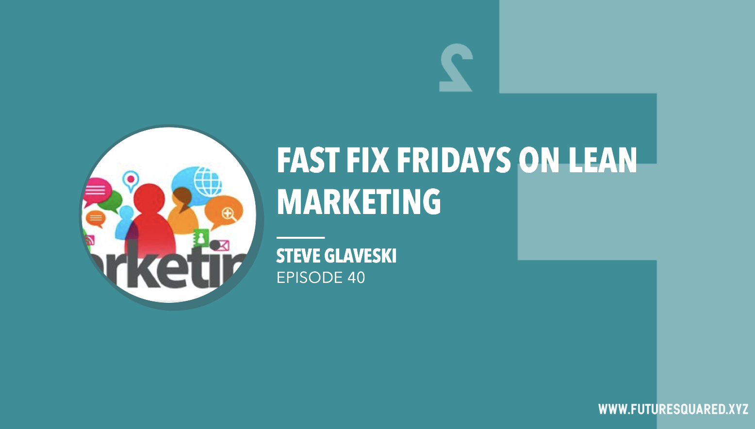 Future Squared Episode #40: Fast Fix Friday on Lean Marketing