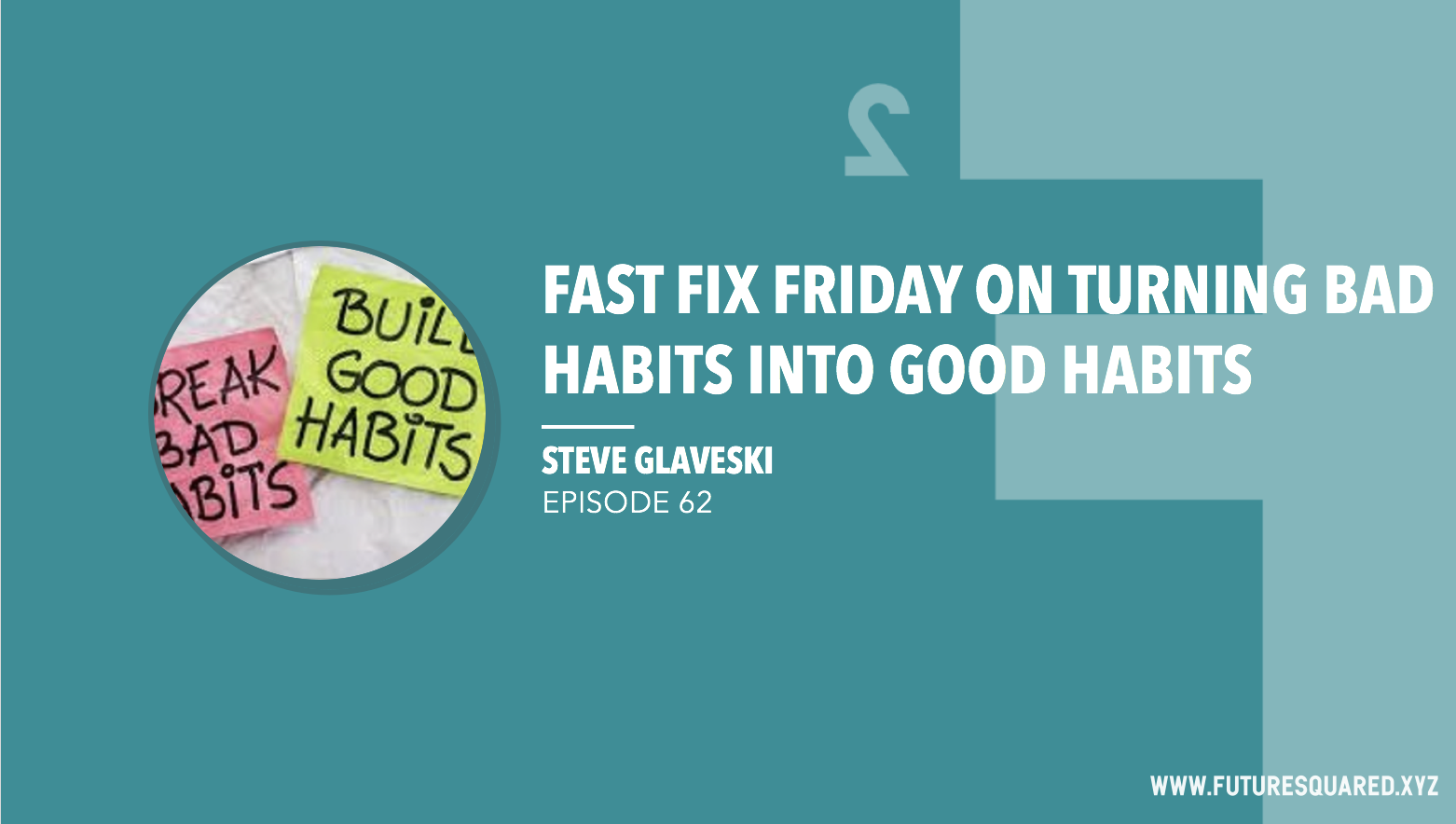 Future Squared Episode #62: Fast Fix Friday on Turning Bad Habits into Good Habits