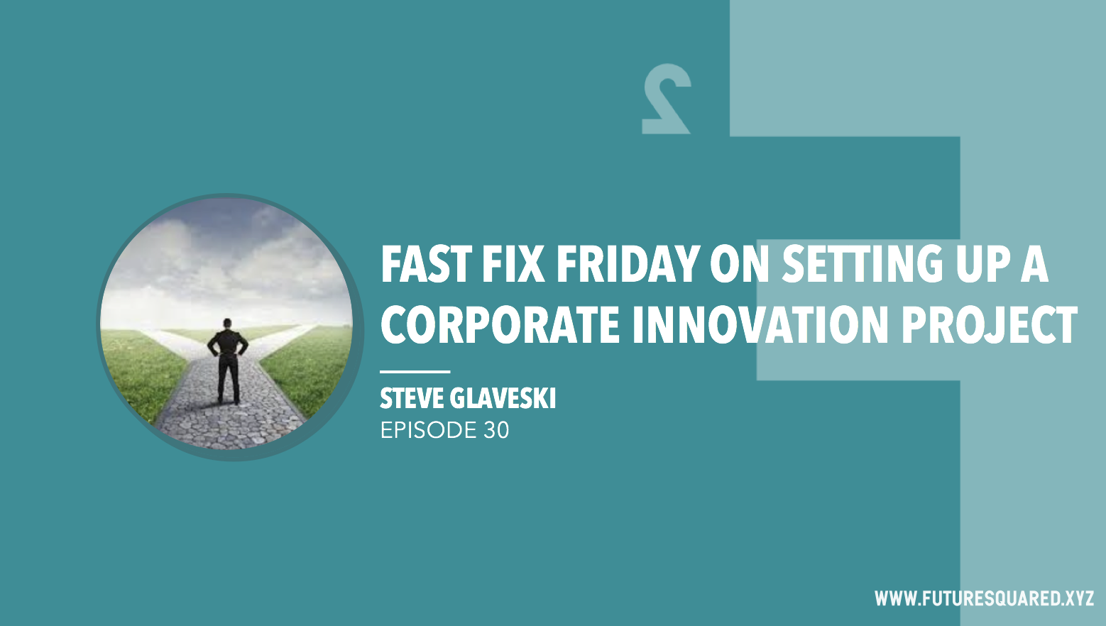 Future Squared Episode #30: Fast Fix Friday on Setting Up a Corporate Innovation Project