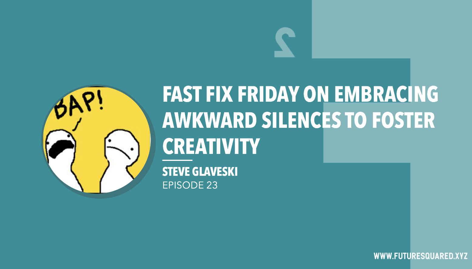 Future Squared Episode #23: Fast Fix Friday on Embracing Awkward Silences to Foster Creativity