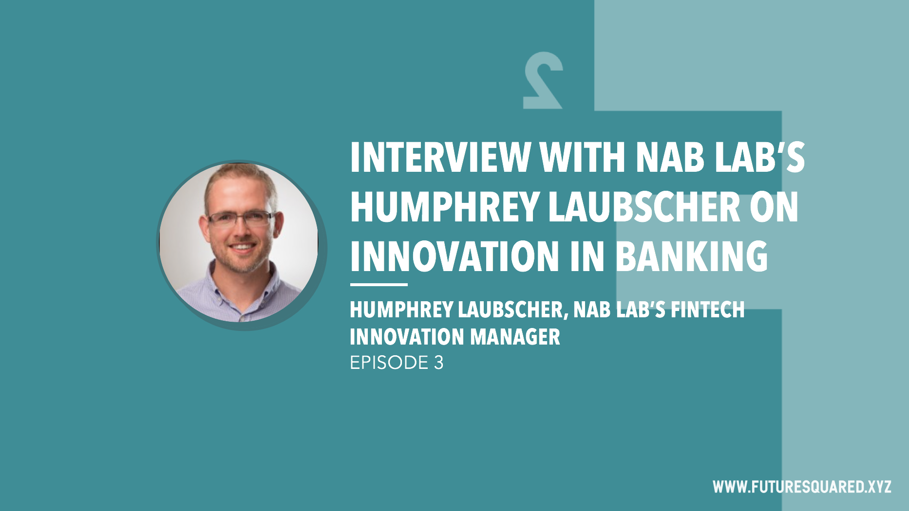 Future Squared Episode #3: Interview with NAB Labs' Humphrey Laubscher on Innovation in Banking