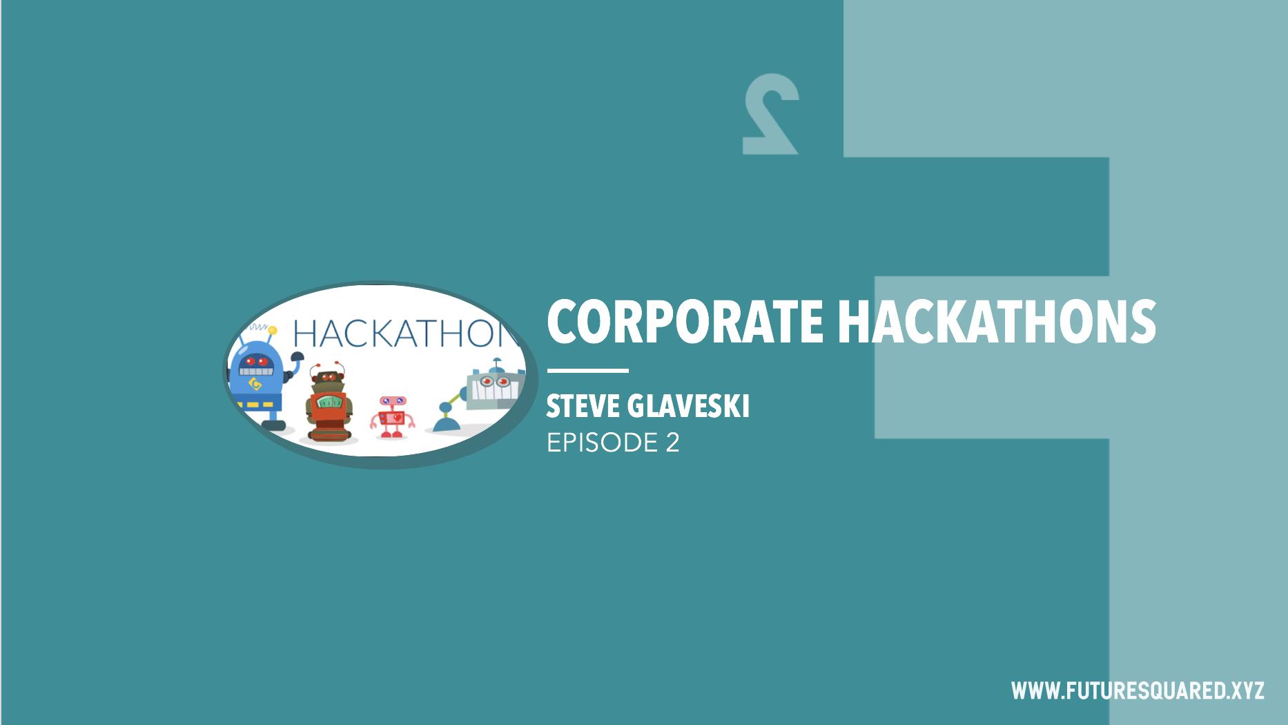 Future Squared Episode #2: Corporate Hackathons