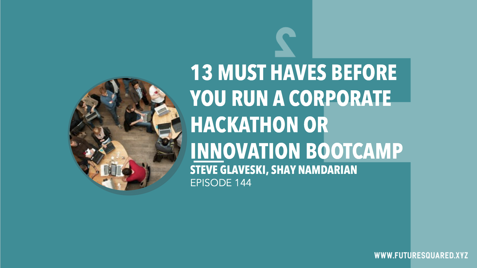 Future Squared Episode #144: 13 Must Haves BEFORE You Run a Corporate Hackathon or Innovation Bootcamp