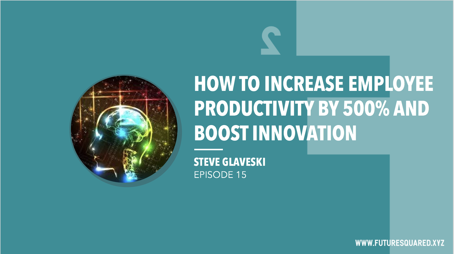 Future Squared Episode #15: How to Increase Employee Productivity by 500% and Boost Innovation