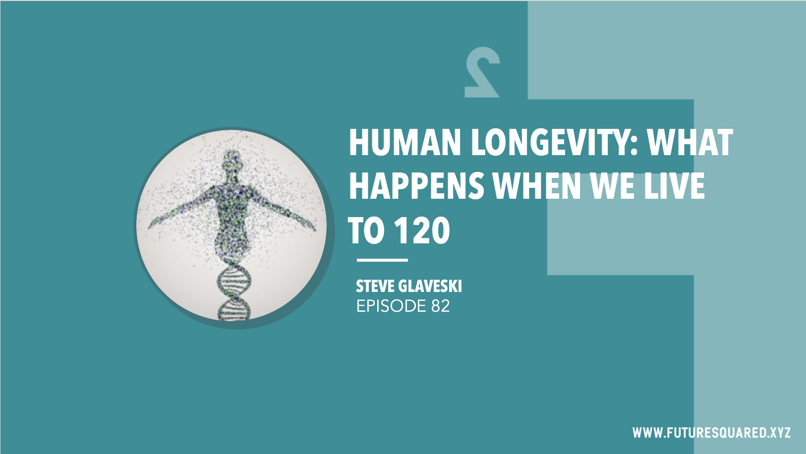 Future Squared Episode #82: Human Longevity: What Happens When We Live To 120?
