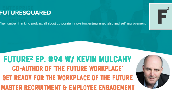 Future Squared Episode #94: The Future Workplace with Kevin Mulcahy - Recruitment, Culture and Engagement