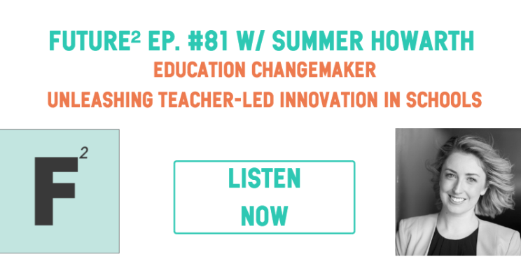 Future Squared Episode #81: Unleashing Teacher Led Innovation with Education Changemaker Summer Howarth