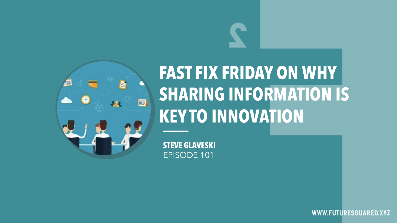 Future Squared Episode #101: Fast Fix Friday on Why Sharing Information is Key to Innovation