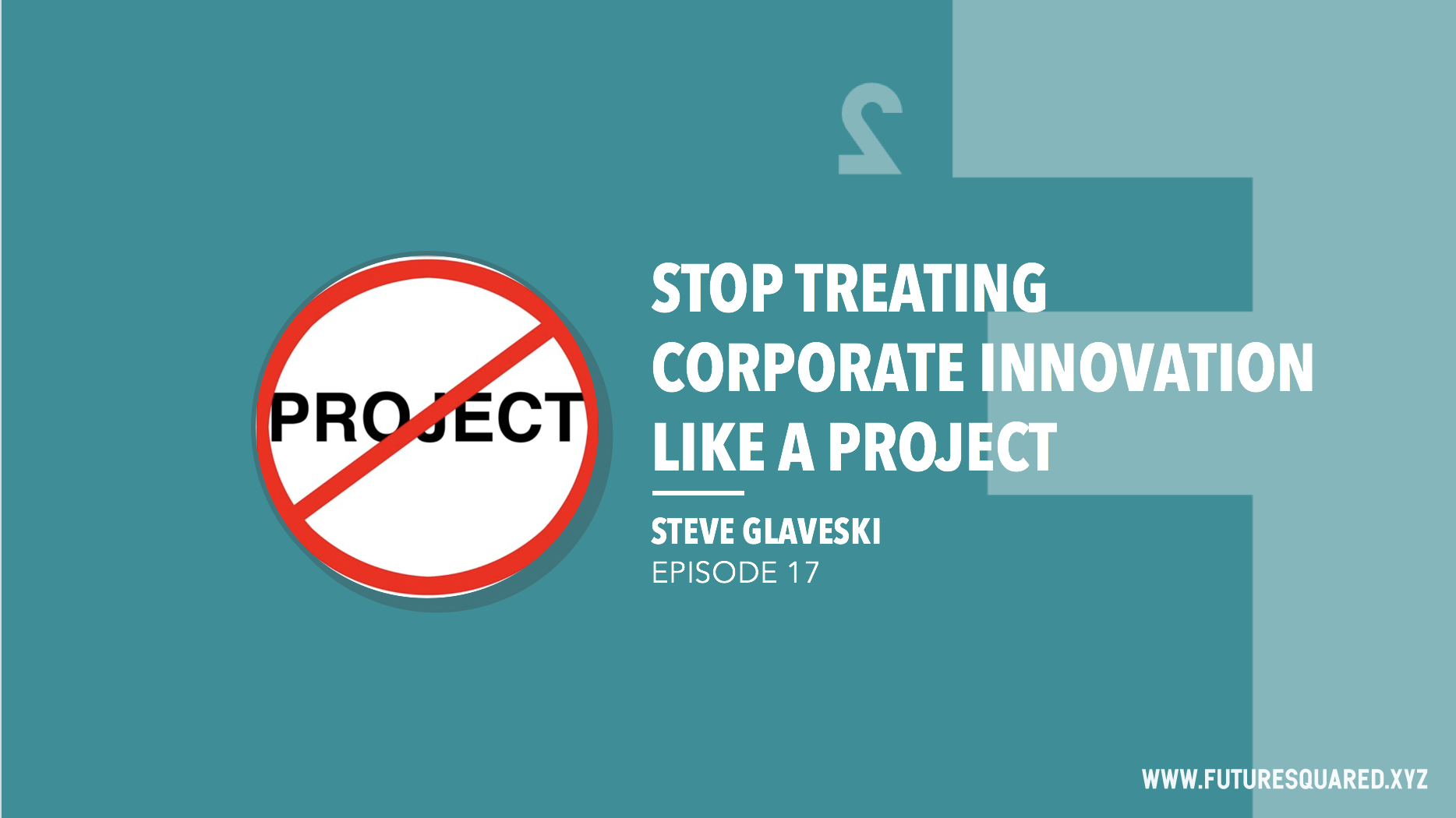 Future Squared Episode #17:  Stop Treating Corporate Innovation Like a Project