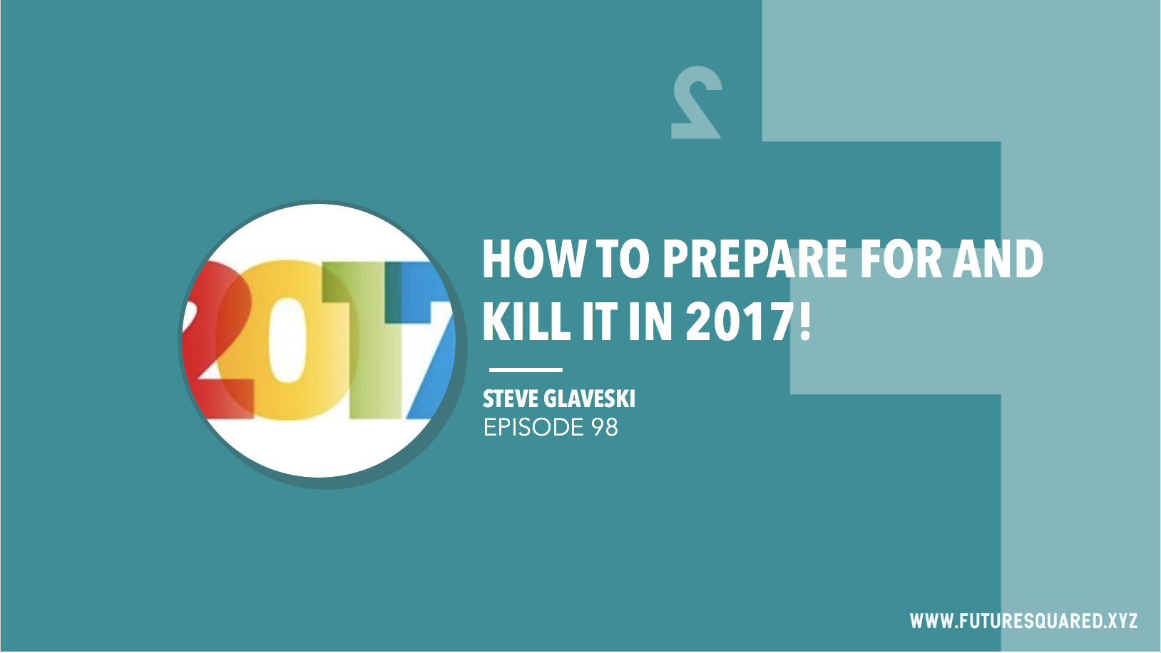 Future Squared Episode #98: How to Prepare for and Kill It in 2017!