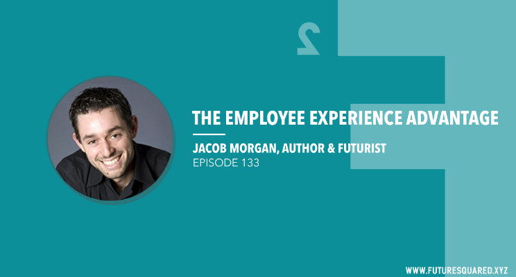 Future Squared Episode #133: The Employee Experience Advantage with Jacob Morgan
