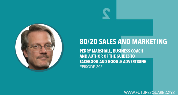 Future Squared Episode #203: Perry Marshall on 80/20 Sales and Marketing