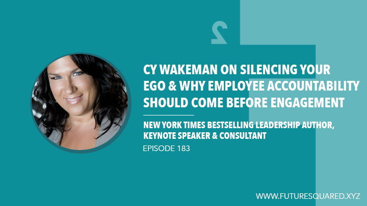 Future Squared Episode #183: Cy Wakeman on Silencing Your Ego and Why Employee Accountability Should Come Before Engagement