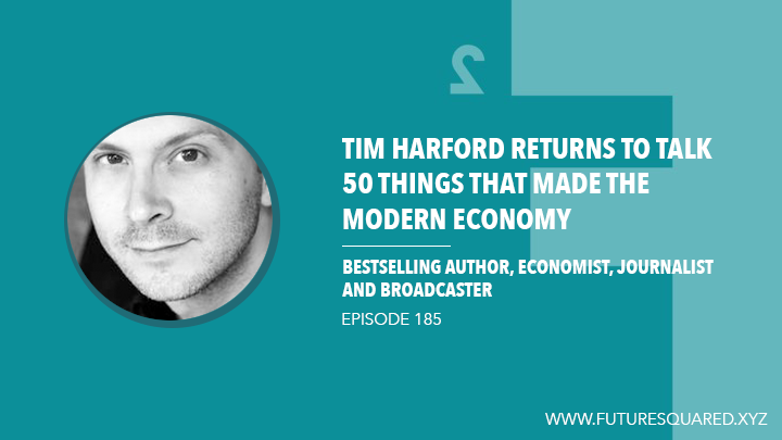 Future Squared Episode #185: Tim Harford Returns to talk 50 Things That Made the Modern Economy