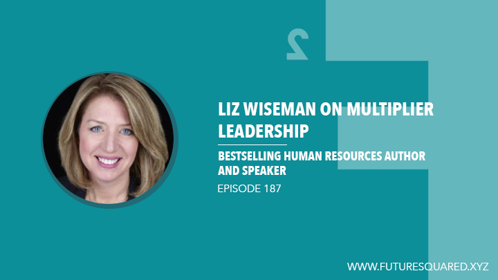 Future Squared Episode #187: Liz Wiseman on Multiplier Leadership