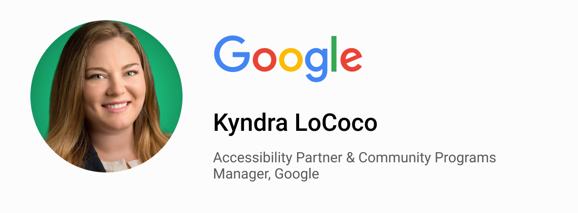 Kyndra LoCoco, Accessibility Partner & Community Programs Manager, Google.