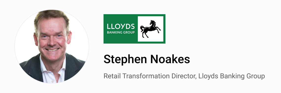 Stephen Noakes, Retail Transformation Director, Lloyds Banking Group.