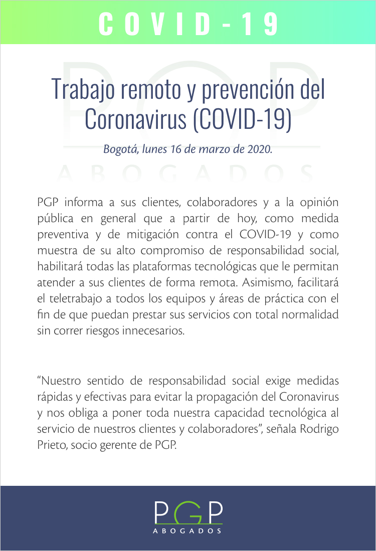 "PGP informa a sus clientes, colaboradores y a la opinión pública en general que a partir de hoy, como medida preventiva y de mitigación contra el COVID-19 y como muestra de su alto compromiso de responsabilidad social, habilitará todas las plataformas tecnológicas que le permitan atender a sus clientes de forma remota. Asimismo, facilitará el teletrabajo a todos los equipos y áreas de práctica con el fin de que puedan prestar sus servicios con total normalidad sin correr riesgos innecesarios.""Nuestro sentido de responsabilidad social exige medidas rápidas y efectivas para evitar la propagación del Coronavirus y nos obliga a poner toda nuestra capacidad tecnológica al servicio de nuestros clientes y colaboradores"", señala Rodrigo Prieto, socio gerente de PGP."