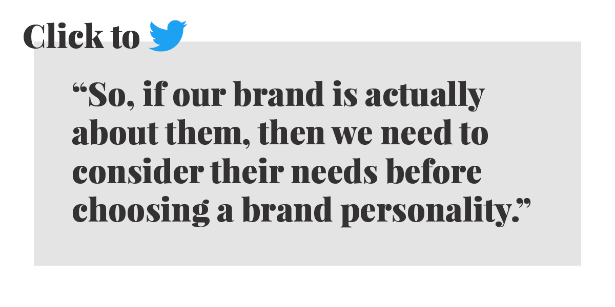 Click to tweet: So, if our brand is actually about them, then we need to consider their needs before choosing a brand personality.