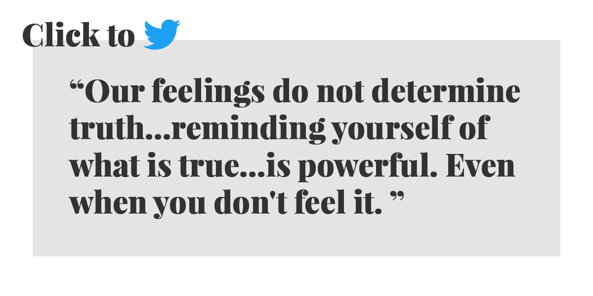 Click to Tweet: Our feelings do not determine truth...reminding yourself of what is true...is powerful. Even when you don't feel it.