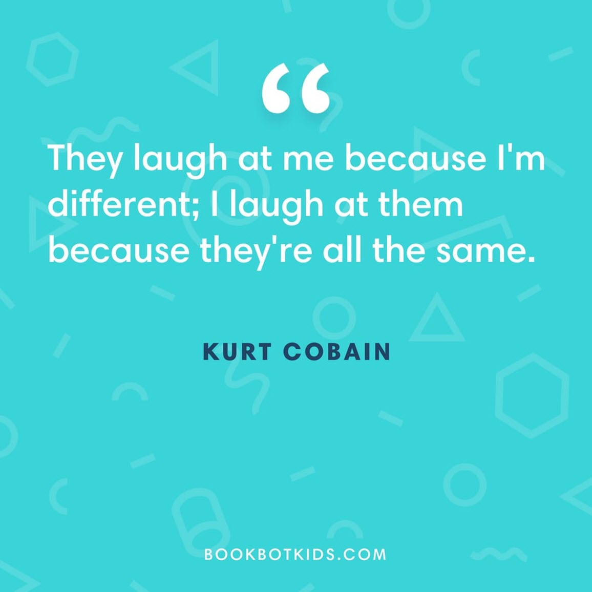 They laugh at me because I'm different; I laugh at them because they're all the same. – Kurt Cobain