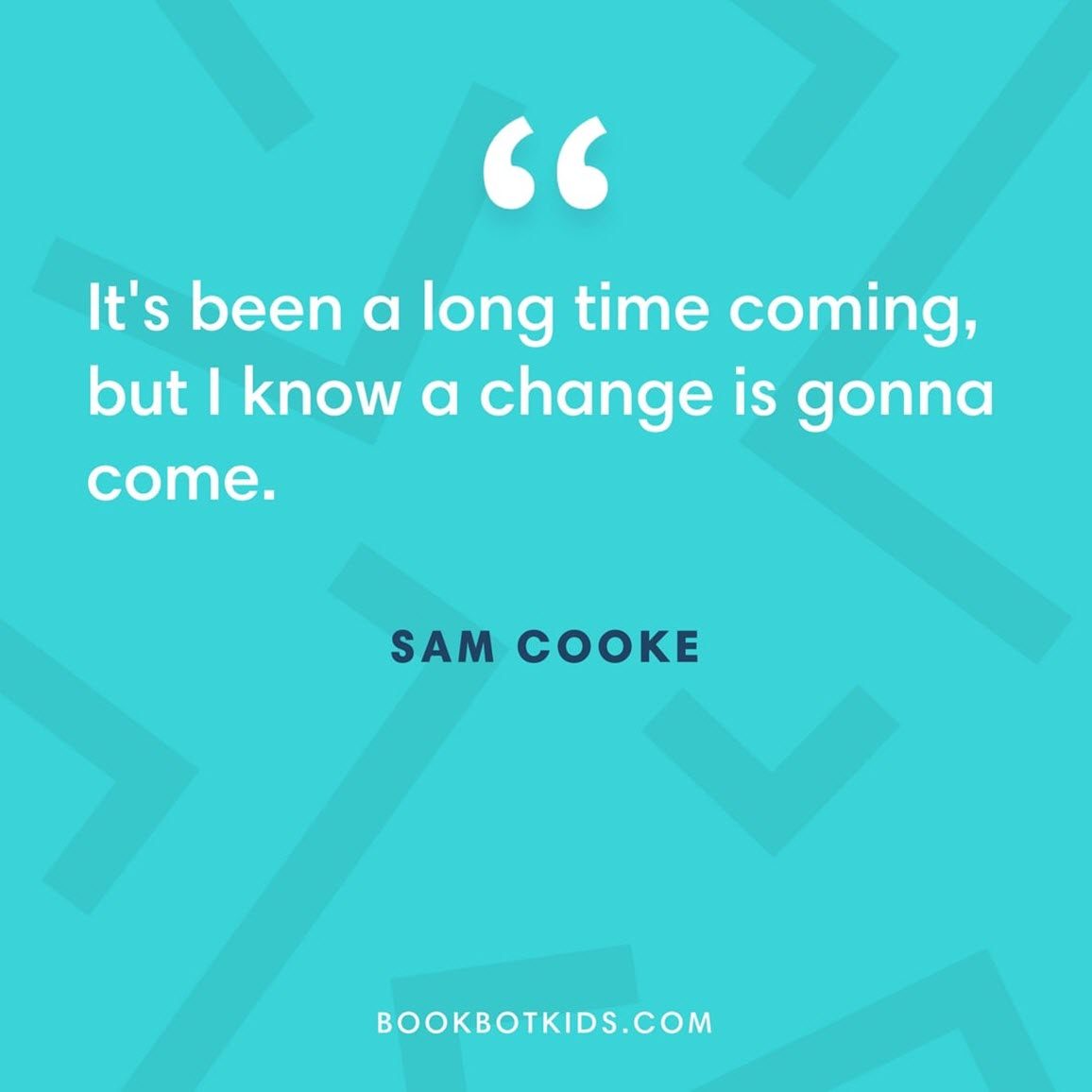 It's been a long time coming, but I know a change is gonna come.  – Sam Cooke