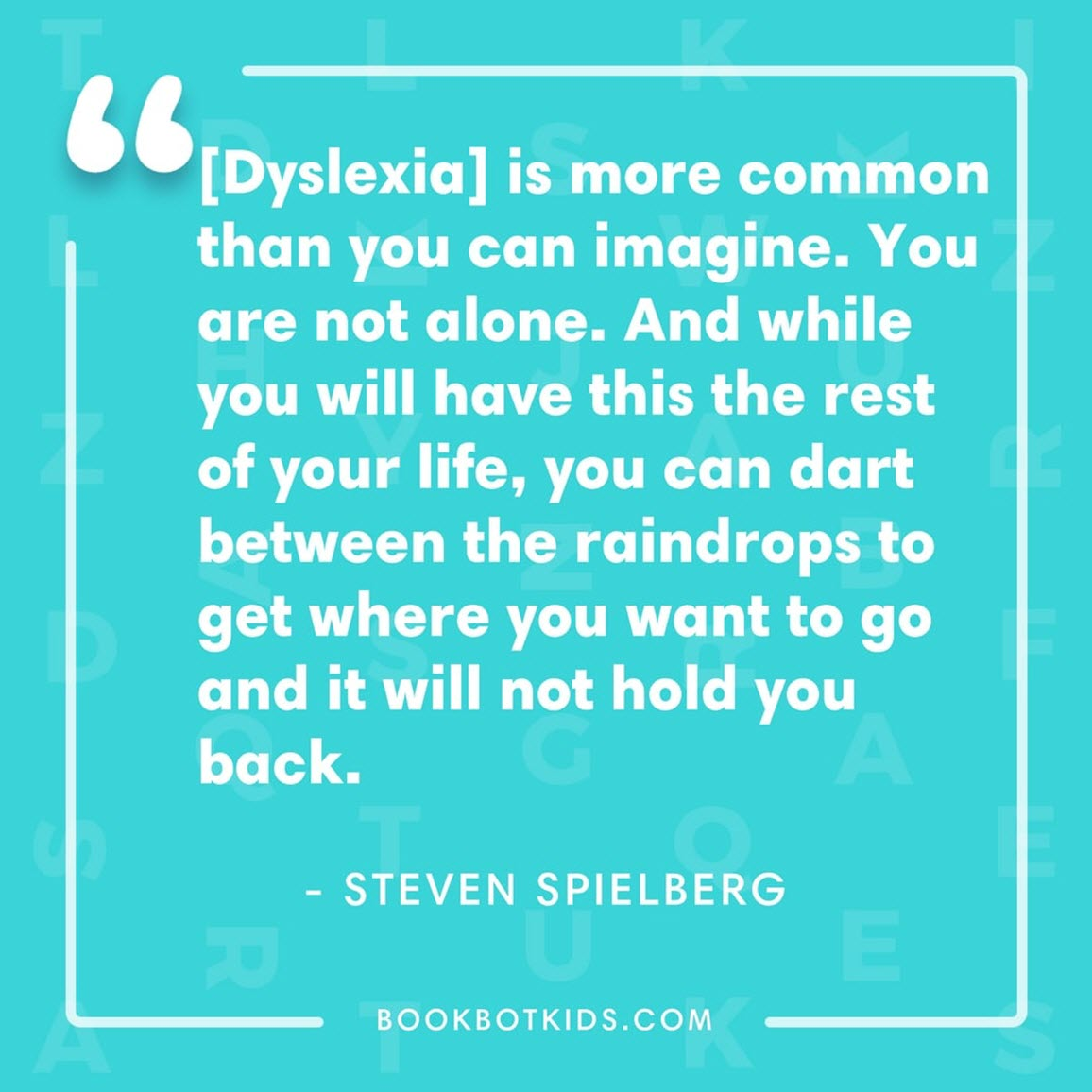 [Dyslexia] is more common than you can imagine. You are not alone. And while you will have this the rest of your life, you can dart between the raindrops to get where you want to go and it will not hold you back. – Steven Spielberg