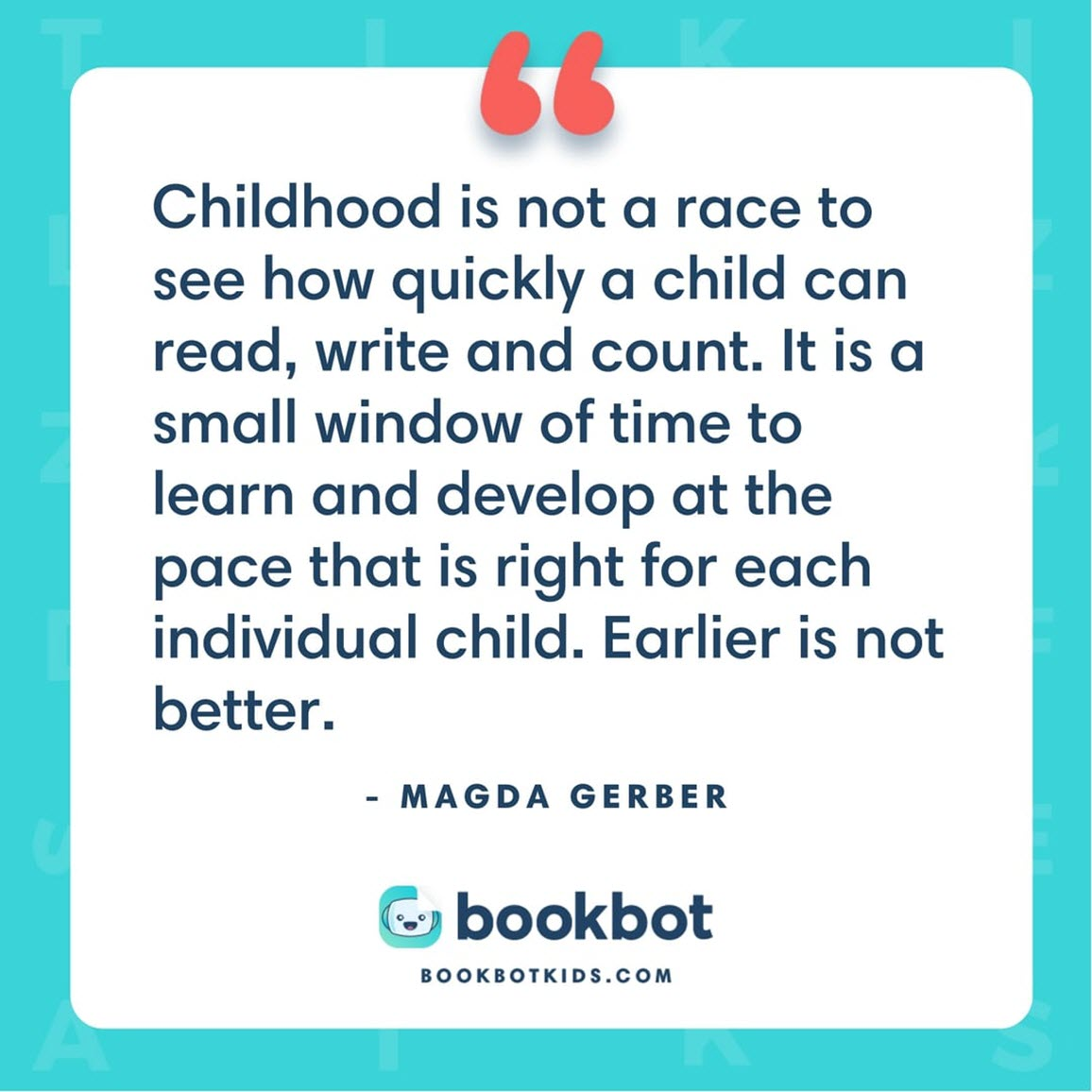 Childhood is not a race to see how quickly a child can read, write and count. It is a small window of time to learn and develop at the pace that is right for each individual child. Earlier is not better. – Magda Gerber