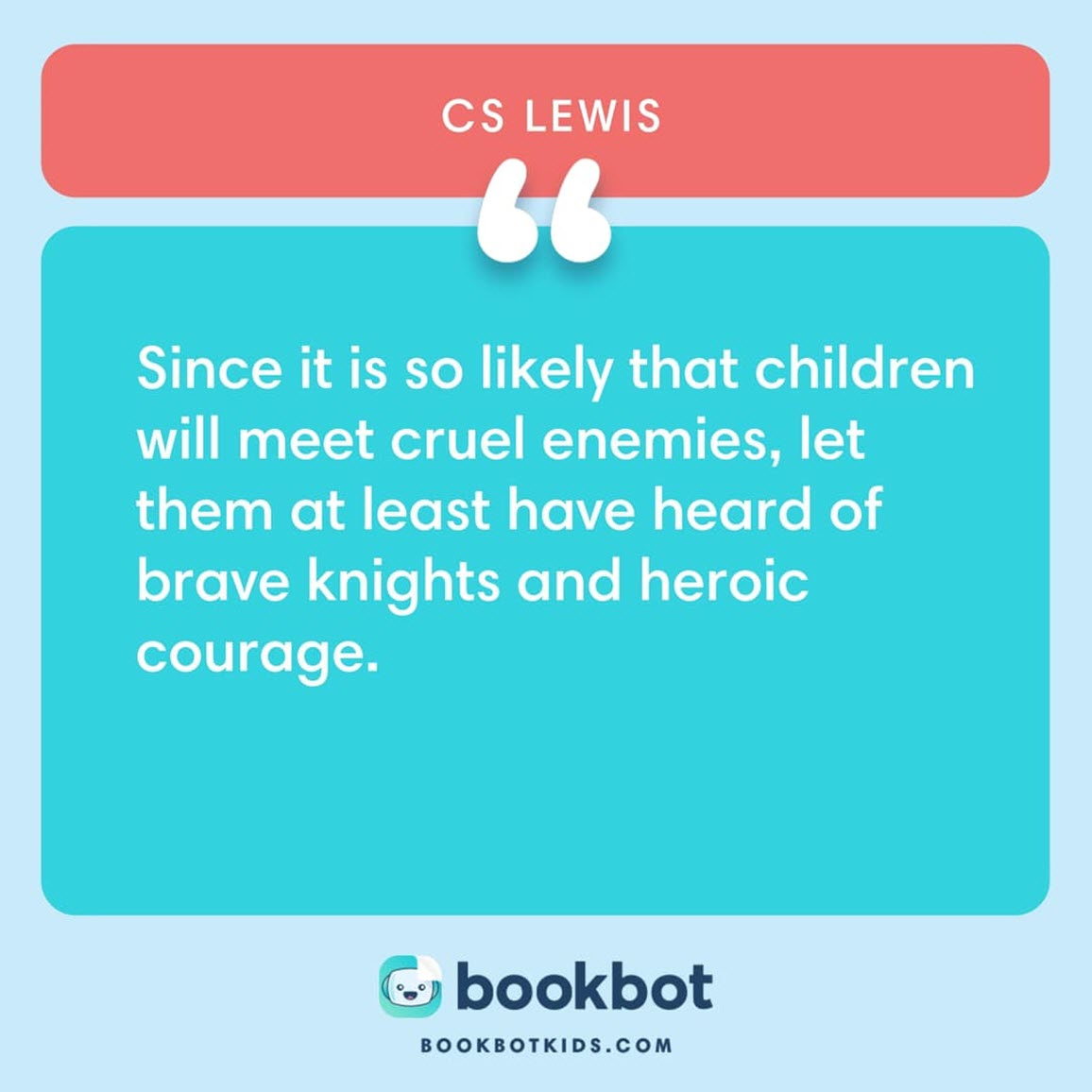 Since it is so likely that children will meet cruel enemies, let them at least have heard of brave knights and heroic courage. – CS Lewis