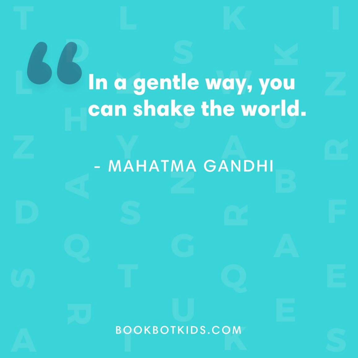In a gentle way, you can shake the world. – Mahatma Gandhi
