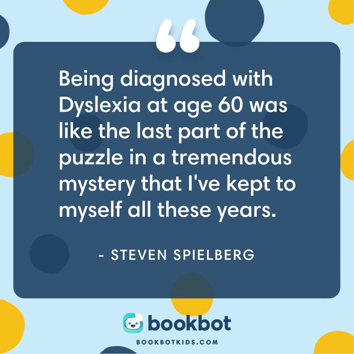 Being diagnosed with Dyslexia at age 60 was like the last puzzle part in a tremendous mystery that I've kept to myself all these years. – Steven Spielberg