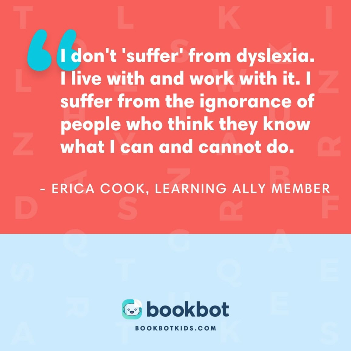 I don't 'suffer' from dyslexia. I live with and work with it. I suffer from the ignorance of people who think they know what I can and cannot do. – Erica Cook, Learning Ally member