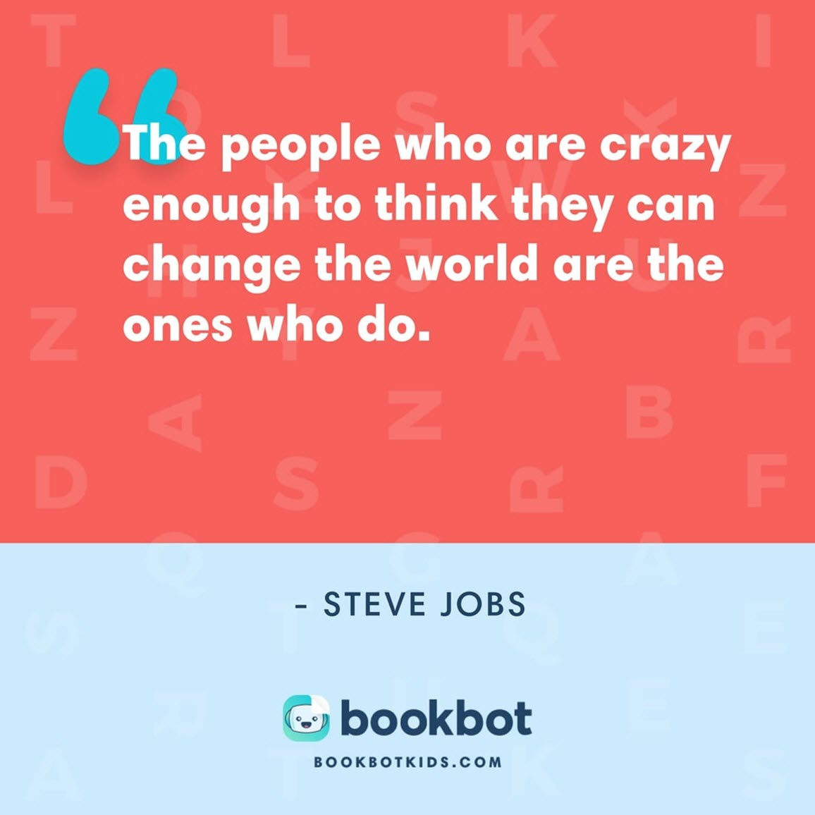 The people who are crazy enough to think they can change the world are the ones who do. – Steve Jobs