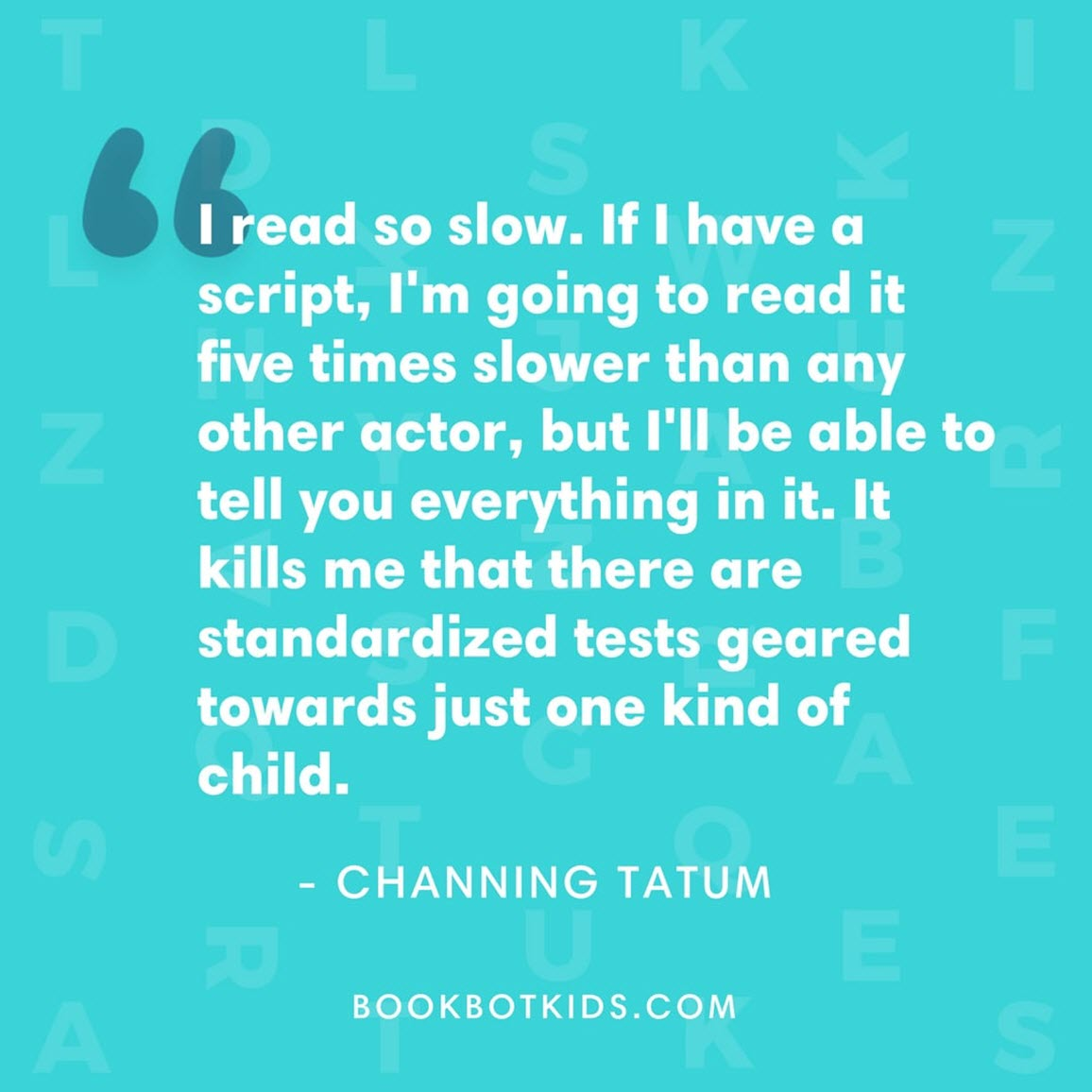 I read so slow. If I have a script, I'm going to read it five times slower than any other actor, but I'll be able to tell you everything in it. It kills me that there are standardized tests geared towards just one kind of child. – Channing Tatum