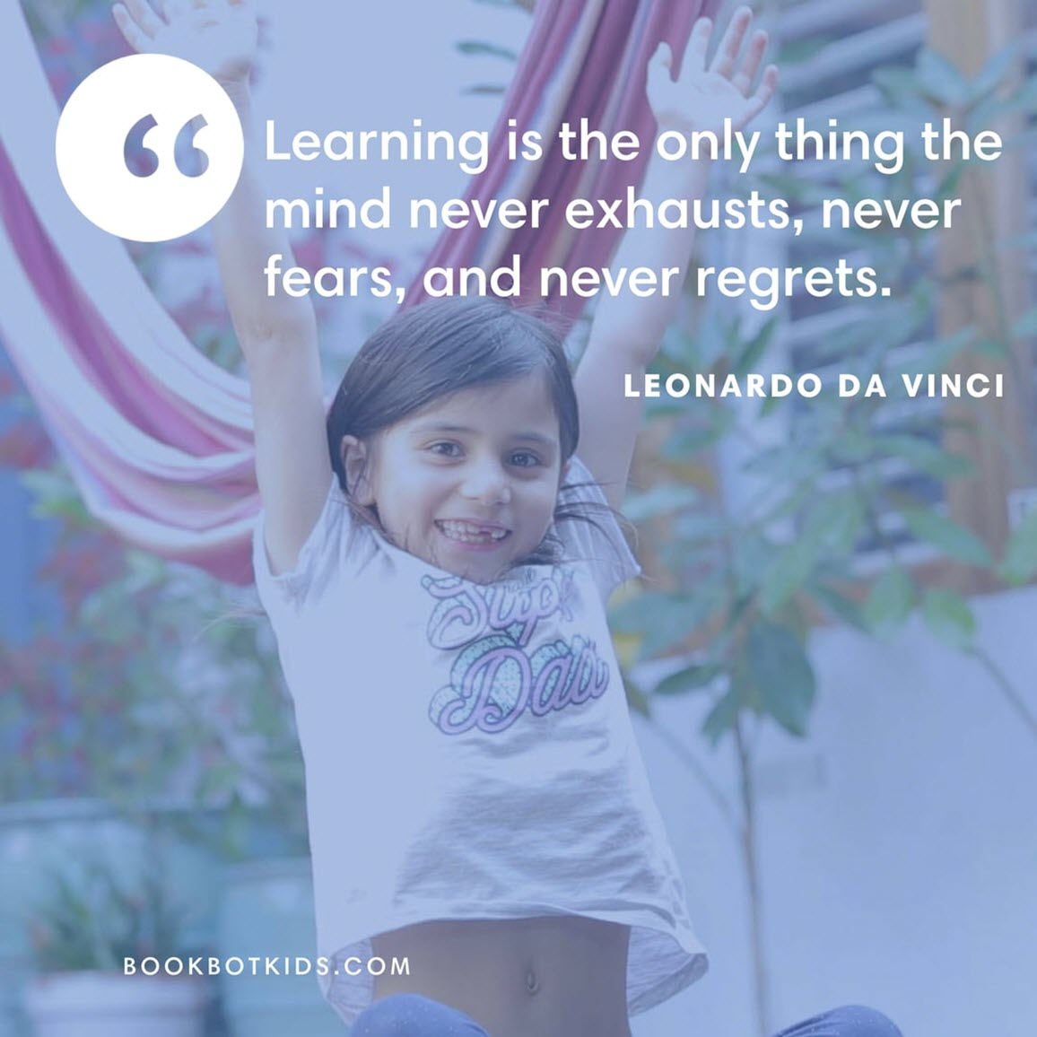 Learning is the only thing the mind never exhausts, never fears, and never regrets. – Leonardo da Vinci