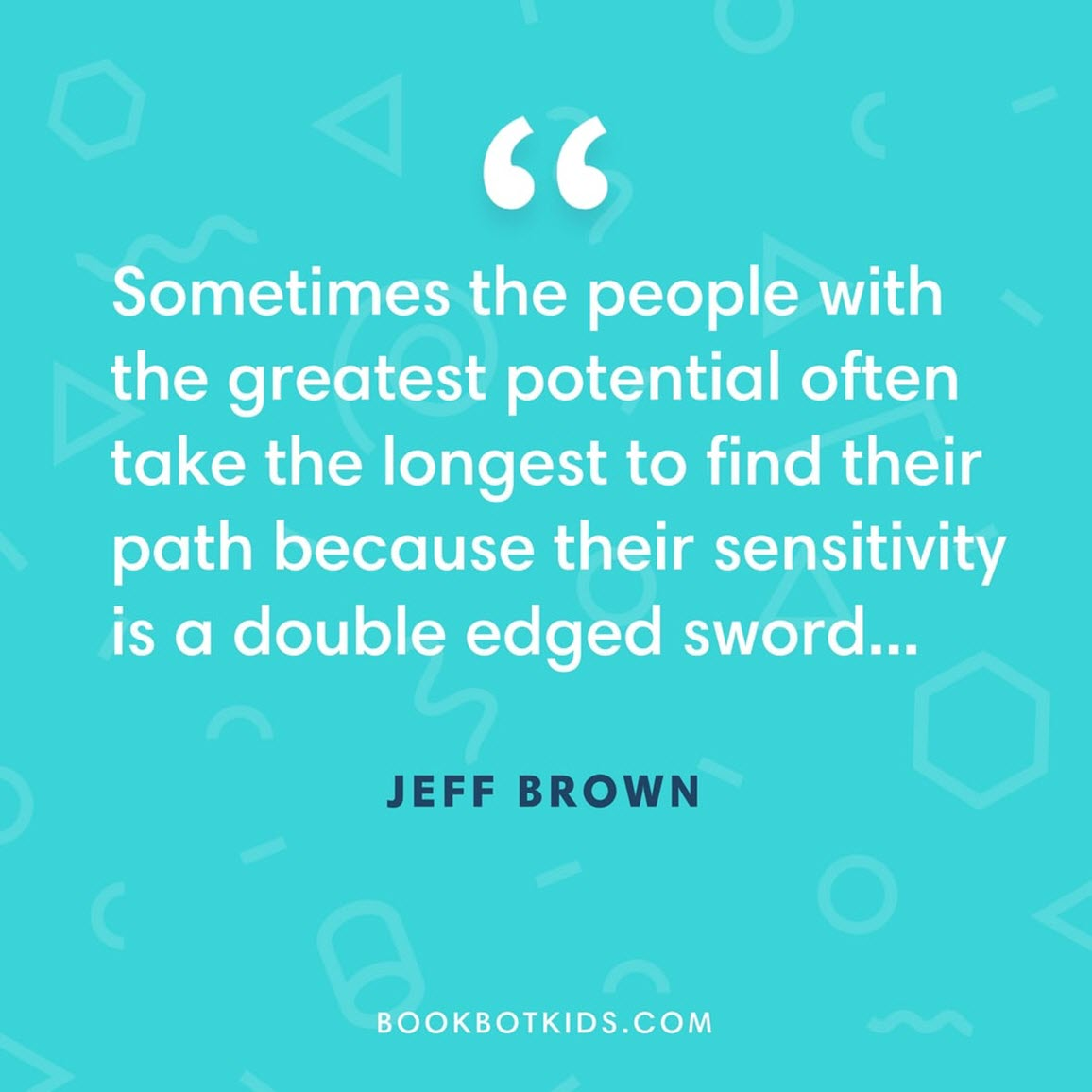 Sometimes the people with the greatest potential often take the longest to find their path because their sensitivity is a double edged sword... – Jeff Brown